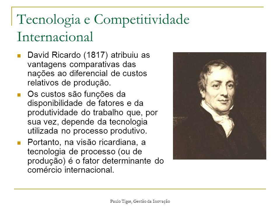 Paulo Tigre, Gestão da Inovação Tecnologia e Competitividade Internacional David Ricardo (1817) atribuiu as vantagens comparativas das nações ao difer