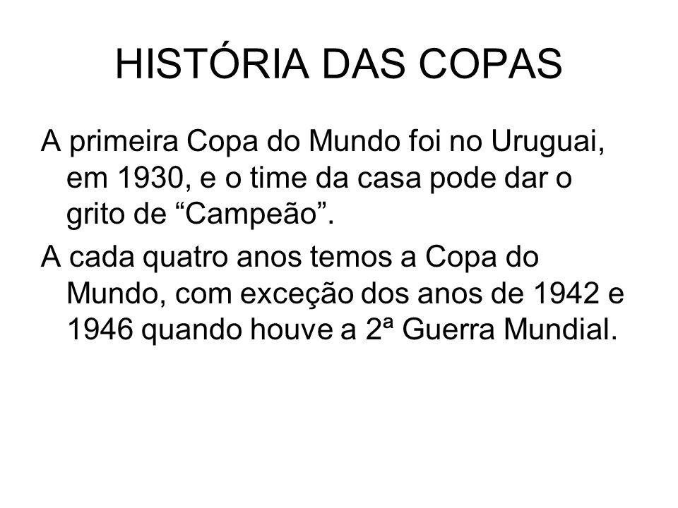 HISTÓRIA DAS COPAS A primeira Copa do Mundo foi no Uruguai, em 1930, e o time da casa pode dar o grito de Campeão. A cada quatro anos temos a Copa do