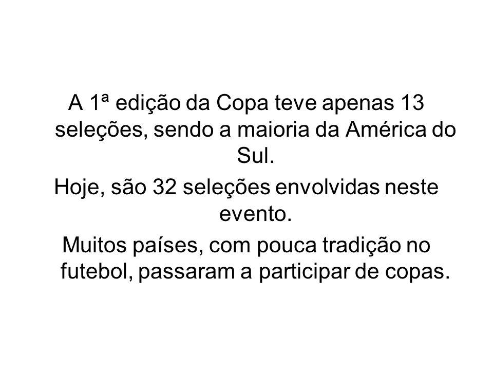 A 1ª edição da Copa teve apenas 13 seleções, sendo a maioria da América do Sul. Hoje, são 32 seleções envolvidas neste evento. Muitos países, com pouc
