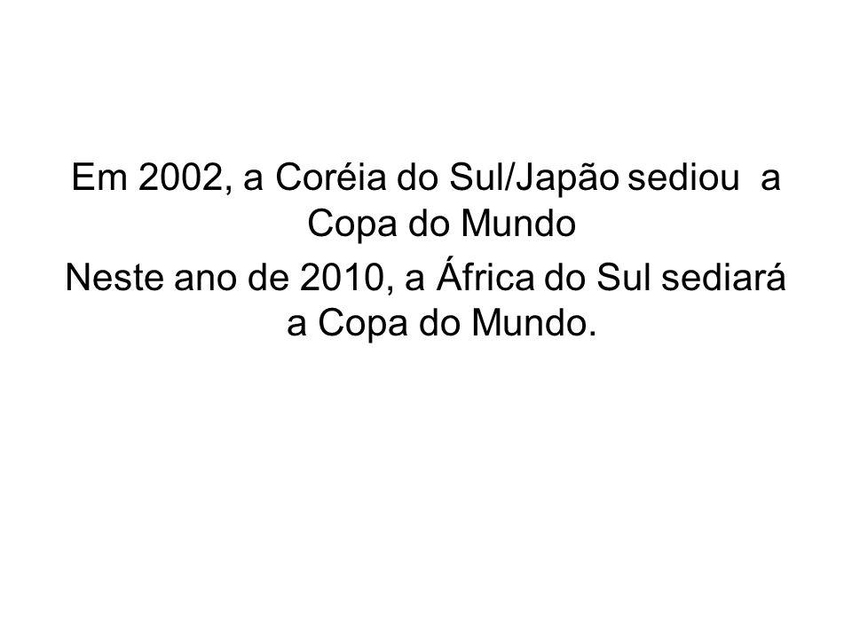 Em 2002, a Coréia do Sul/Japão sediou a Copa do Mundo Neste ano de 2010, a África do Sul sediará a Copa do Mundo.