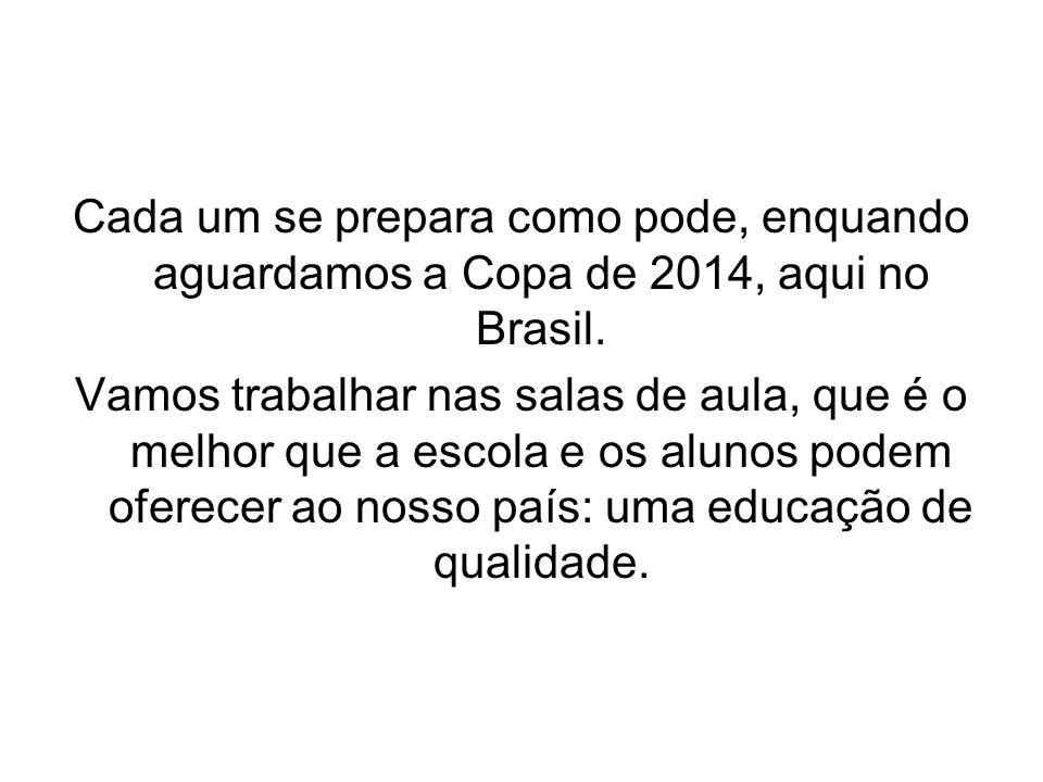 Cada um se prepara como pode, enquando aguardamos a Copa de 2014, aqui no Brasil. Vamos trabalhar nas salas de aula, que é o melhor que a escola e os