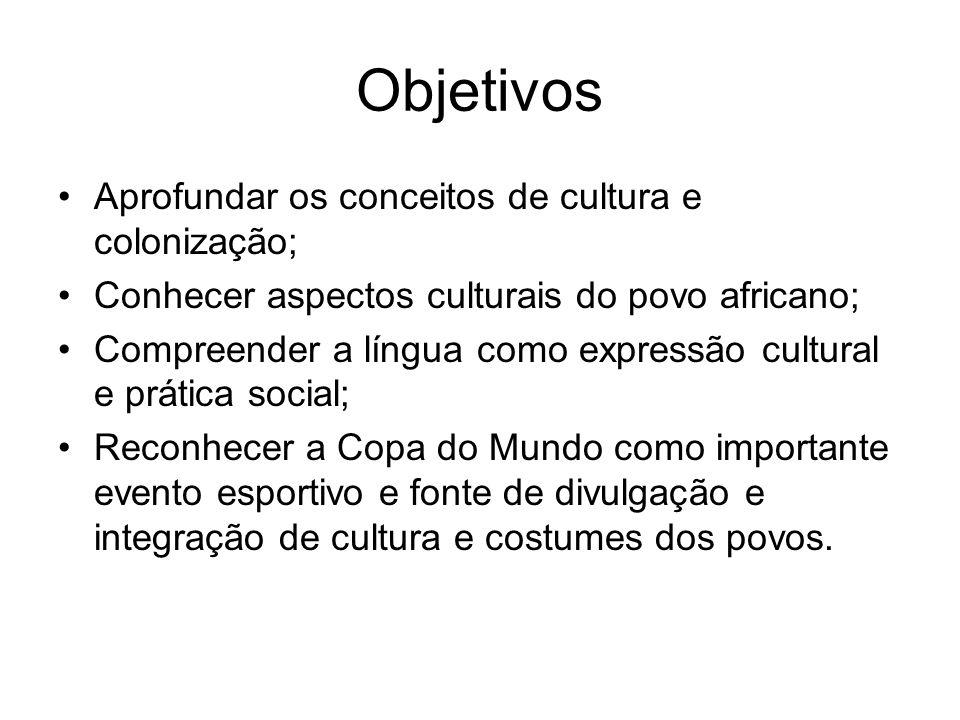 Objetivos Aprofundar os conceitos de cultura e colonização; Conhecer aspectos culturais do povo africano; Compreender a língua como expressão cultural