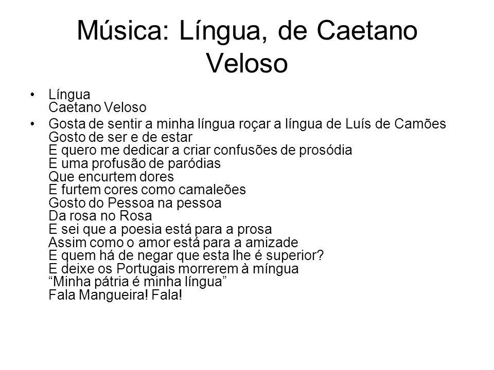 Música: Língua, de Caetano Veloso Língua Caetano Veloso Gosta de sentir a minha língua roçar a língua de Luís de Camões Gosto de ser e de estar E quer