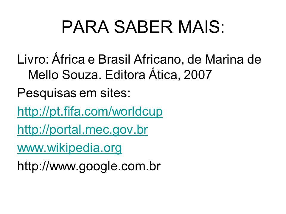 PARA SABER MAIS: Livro: África e Brasil Africano, de Marina de Mello Souza. Editora Ática, 2007 Pesquisas em sites: http://pt.fifa.com/worldcup http:/