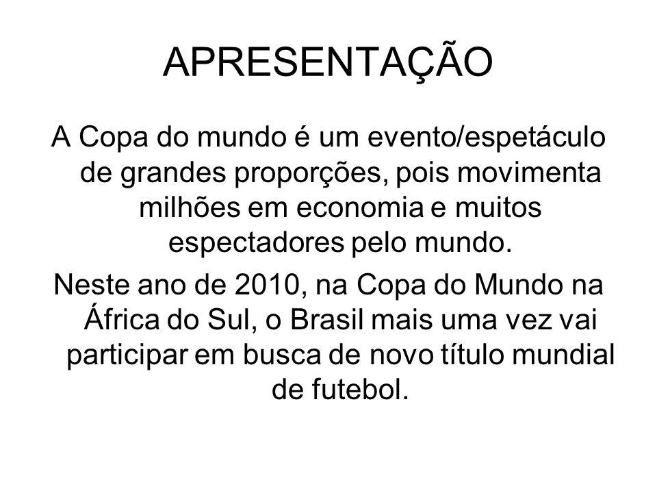 APRESENTAÇÃO A Copa do mundo é um evento/espetáculo de grandes proporções, pois movimenta milhões em economia e muitos espectadores pelo mundo. Neste