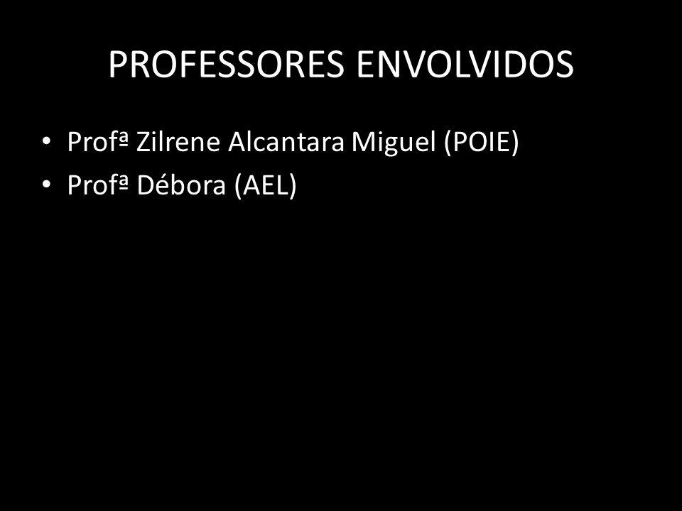 PROFESSORES ENVOLVIDOS Profª Zilrene Alcantara Miguel (POIE) Profª Débora (AEL)