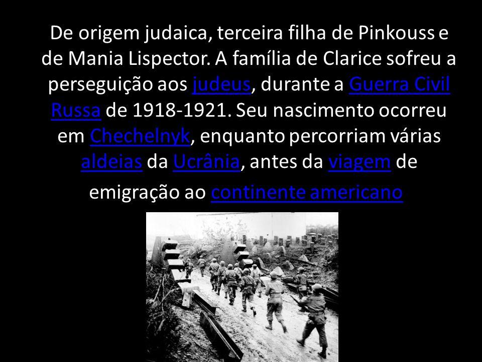 De origem judaica, terceira filha de Pinkouss e de Mania Lispector. A família de Clarice sofreu a perseguição aos judeus, durante a Guerra Civil Russa