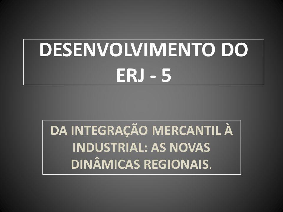 DESENVOLVIMENTO DO ERJ - 5 DA INTEGRAÇÃO MERCANTIL À INDUSTRIAL: AS NOVAS DINÂMICAS REGIONAIS.
