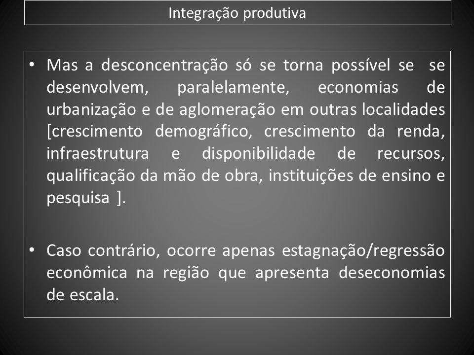 Integração produtiva Mas a desconcentração só se torna possível se se desenvolvem, paralelamente, economias de urbanização e de aglomeração em outras