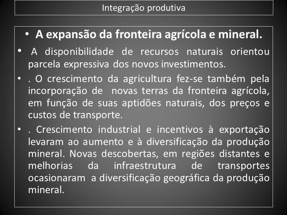 Integração produtiva A expansão da fronteira agrícola e mineral. A disponibilidade de recursos naturais orientou parcela expressiva dos novos investim