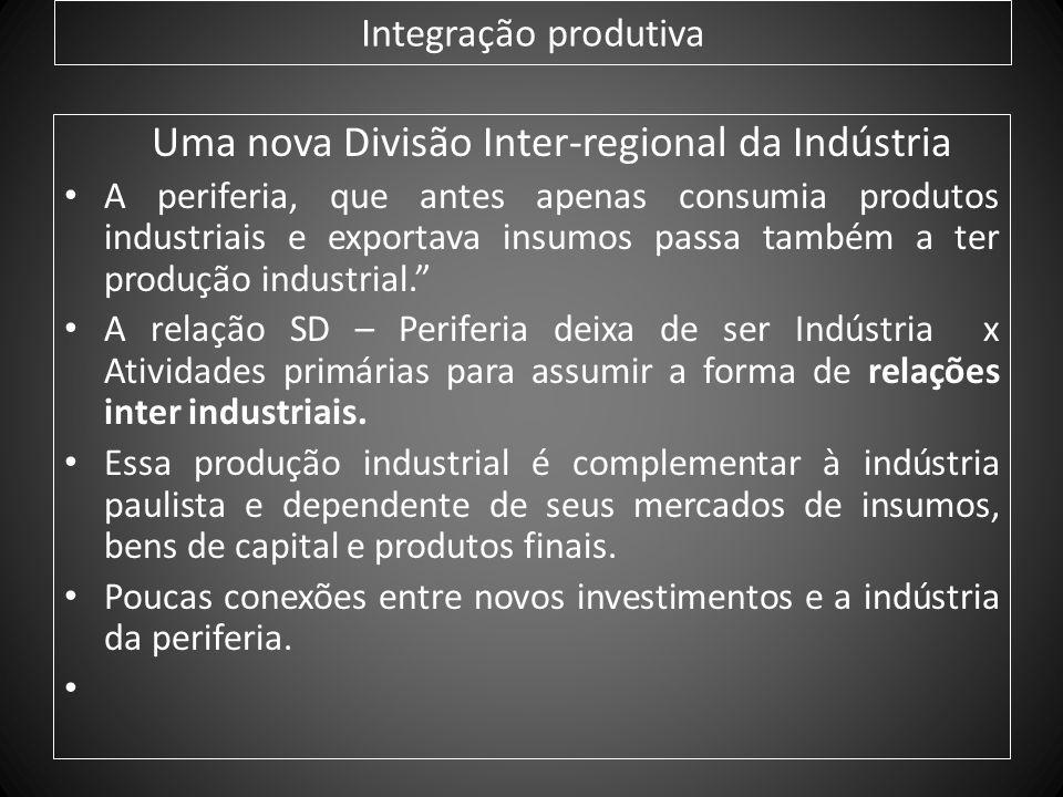 Integração produtiva Uma nova Divisão Inter-regional da Indústria A periferia, que antes apenas consumia produtos industriais e exportava insumos pass
