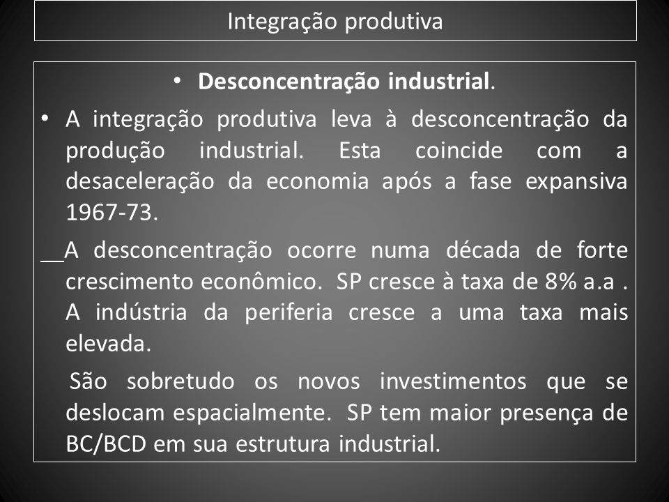 Integração produtiva Desconcentração industrial. A integração produtiva leva à desconcentração da produção industrial. Esta coincide com a desaceleraç