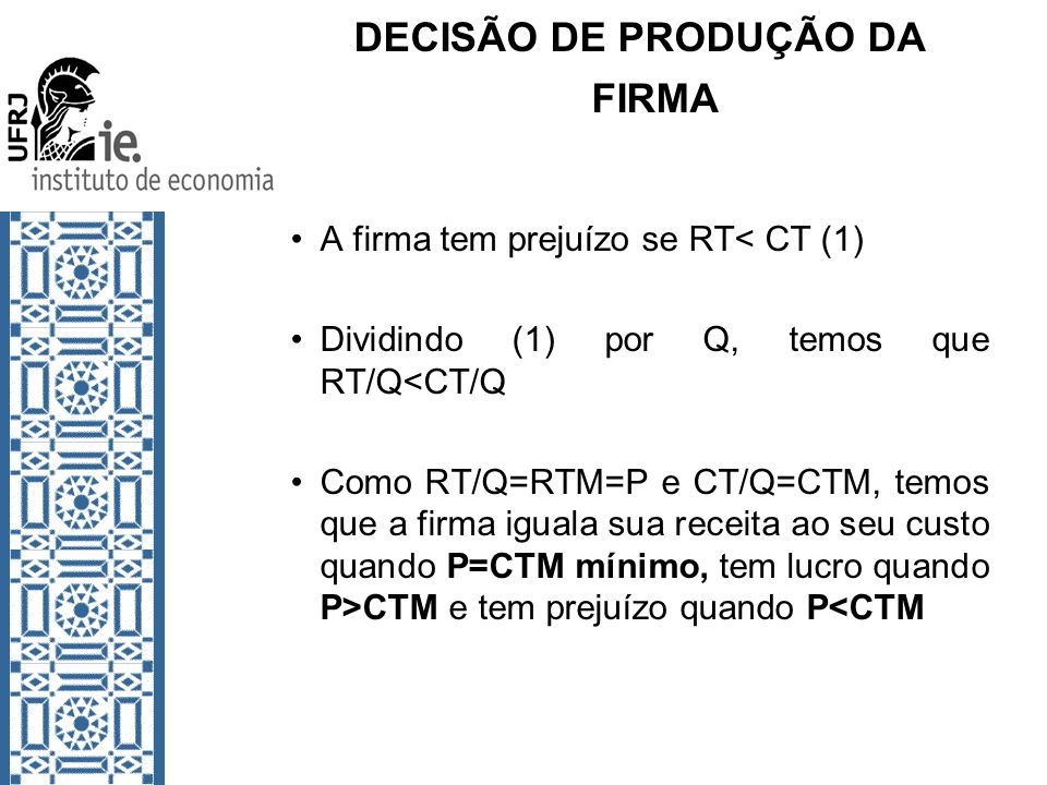 DECISÃO DE PRODUÇÃO DA FIRMA A firma tem prejuízo se RT< CT (1) Dividindo (1) por Q, temos que RT/Q<CT/Q Como RT/Q=RTM=P e CT/Q=CTM, temos que a firma
