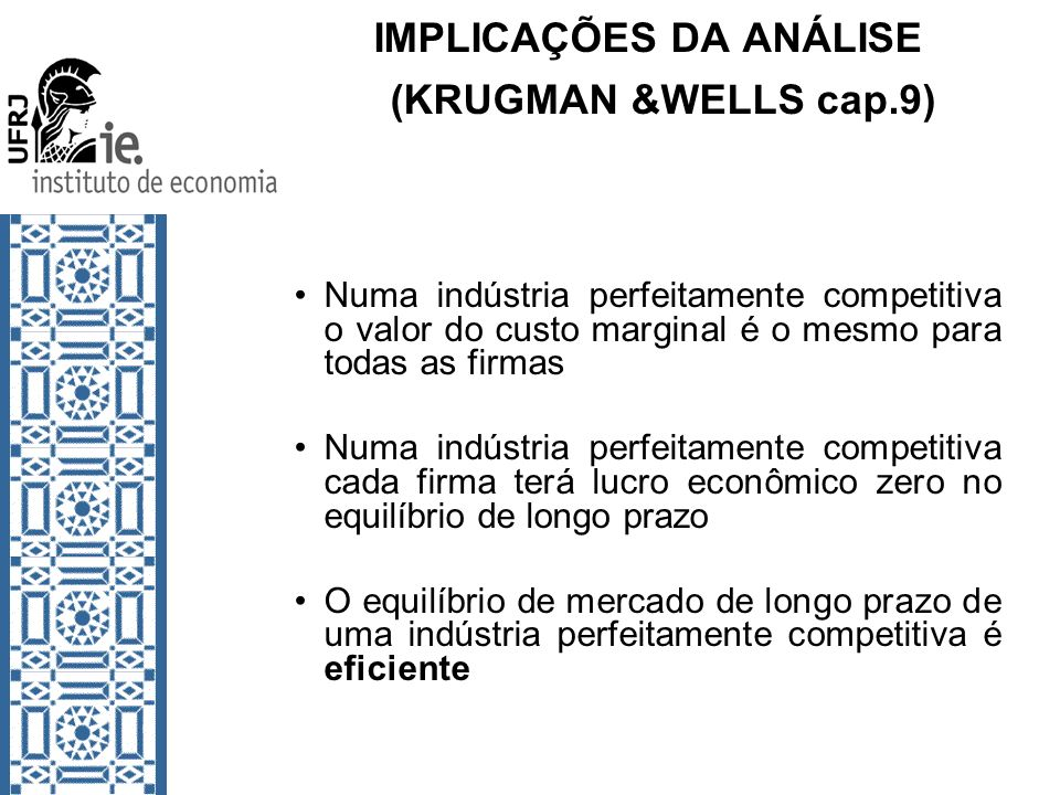 IMPLICAÇÕES DA ANÁLISE (KRUGMAN &WELLS cap.9) Numa indústria perfeitamente competitiva o valor do custo marginal é o mesmo para todas as firmas Numa i