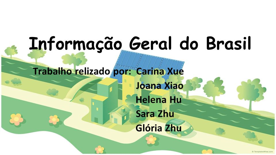 Informação Geral do Brasil Trabalho relizado por: Carina Xue Joana Xiao Helena Hu Sara Zhu Glória Zhu