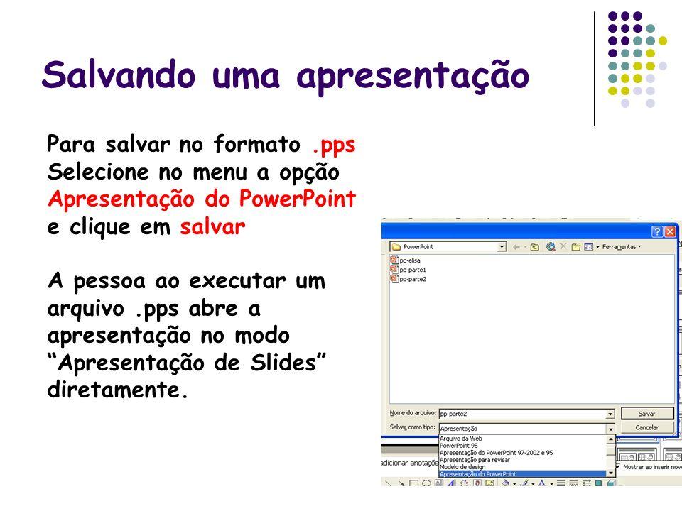 Salvando uma apresentação Para salvar no formato.pps Selecione no menu a opção Apresentação do PowerPoint e clique em salvar A pessoa ao executar um a