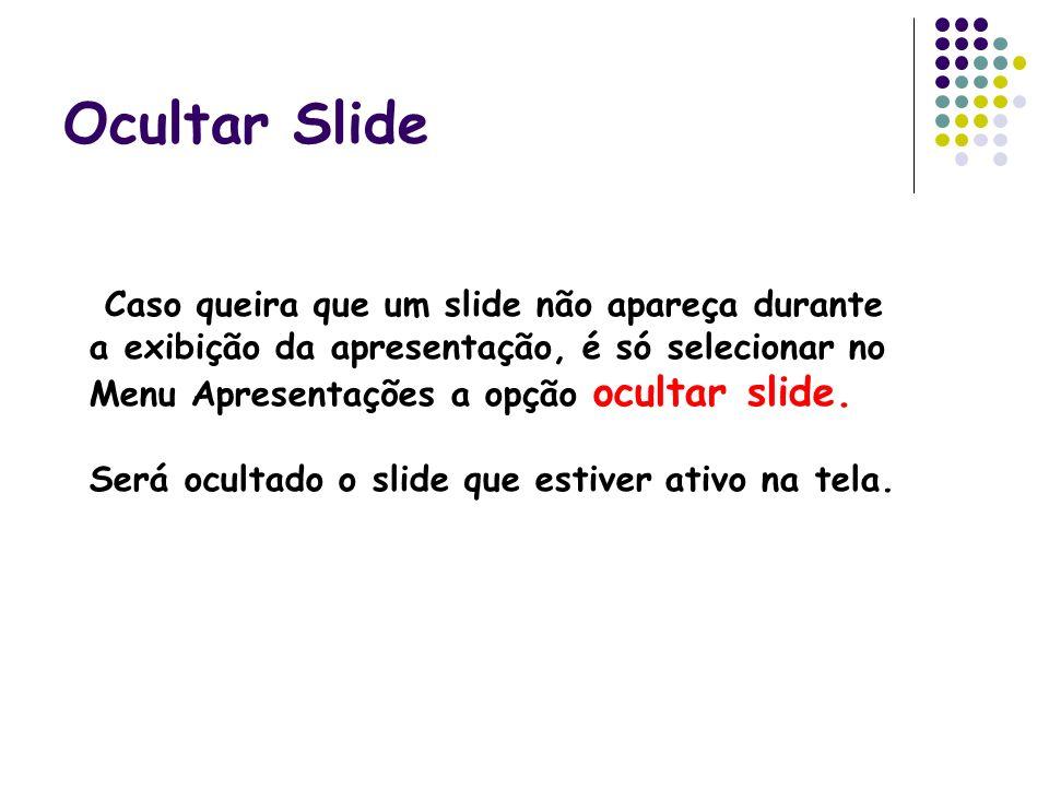 Ocultar Slide Caso queira que um slide não apareça durante a exibição da apresentação, é só selecionar no Menu Apresentações a opção ocultar slide. Se