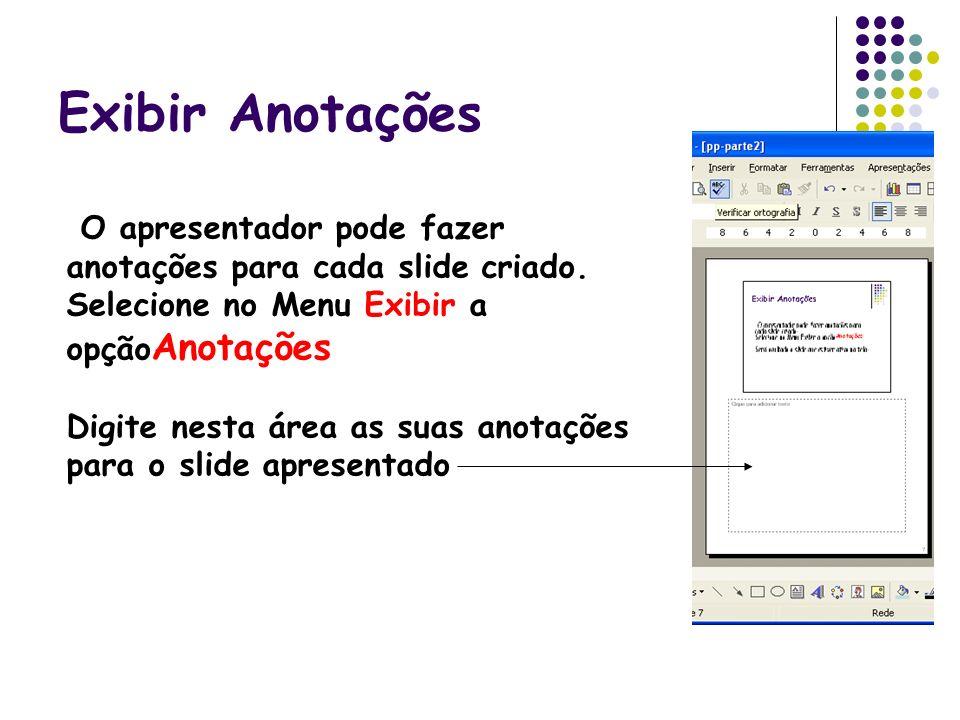 Exibir Anotações O apresentador pode fazer anotações para cada slide criado. Selecione no Menu Exibir a opção Anotações Digite nesta área as suas anot