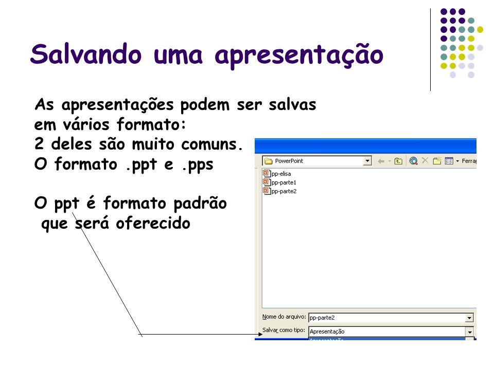 Salvando uma apresentação As apresentações podem ser salvas em vários formato: 2 deles são muito comuns. O formato.ppt e.pps O ppt é formato padrão qu