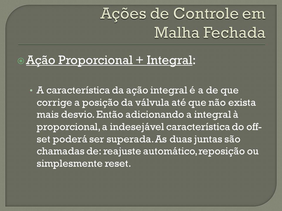 Ação Proporcional + Integral: A característica da ação integral é a de que corrige a posição da válvula até que não exista mais desvio. Então adiciona