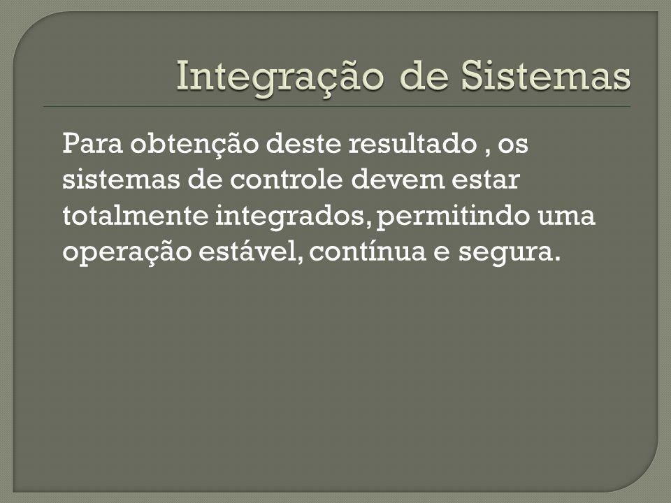 Para obtenção deste resultado, os sistemas de controle devem estar totalmente integrados, permitindo uma operação estável, contínua e segura.