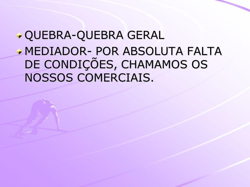QUEBRA-QUEBRA GERAL MEDIADOR- POR ABSOLUTA FALTA DE CONDIÇÕES, CHAMAMOS OS NOSSOS COMERCIAIS.