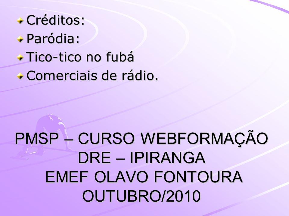 PMSP – CURSO WEBFORMAÇÃO DRE – IPIRANGA EMEF OLAVO FONTOURA OUTUBRO/2010 Créditos:Paródia: Tico-tico no fubá Comerciais de rádio.
