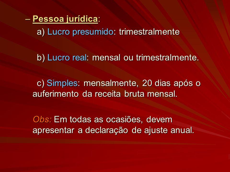 –Pessoa jurídica: a) Lucro presumido: trimestralmente b) Lucro real: mensal ou trimestralmente. c) Simples: mensalmente, 20 dias após o auferimento da