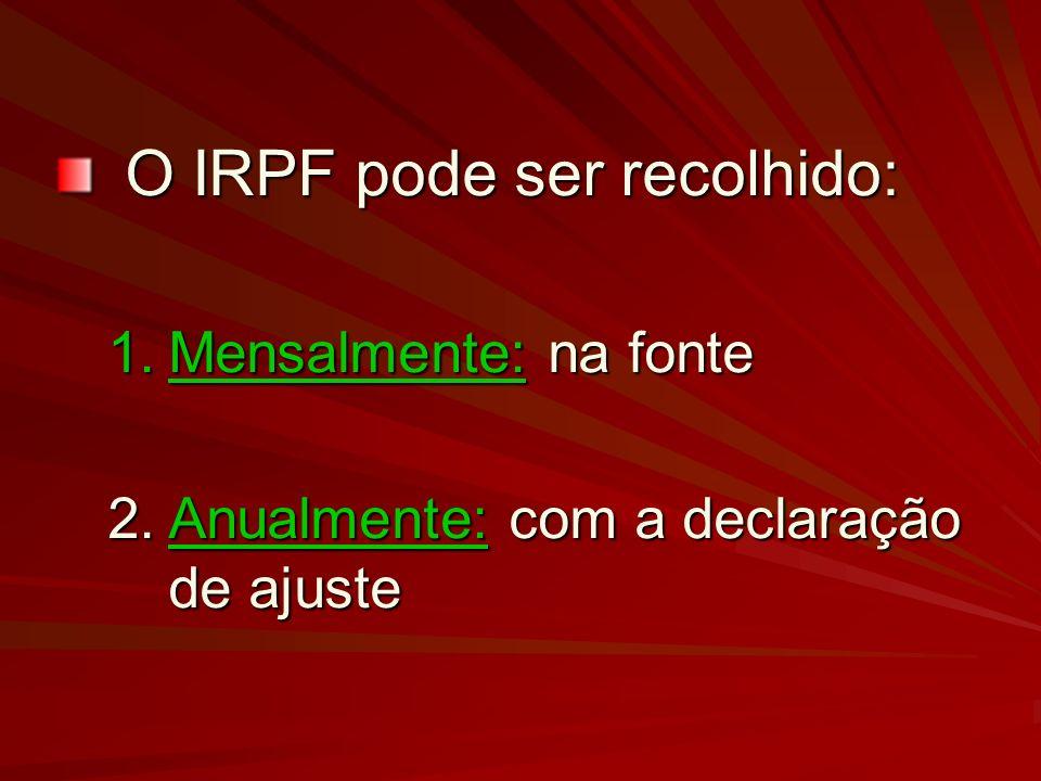 O IRPF pode ser recolhido: 1.Mensalmente: na fonte 2.Anualmente: com a declaração de ajuste