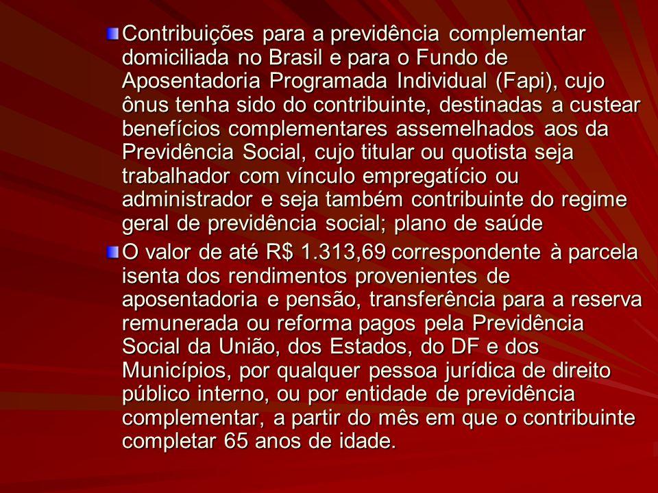 Contribuições para a previdência complementar domiciliada no Brasil e para o Fundo de Aposentadoria Programada Individual (Fapi), cujo ônus tenha sido