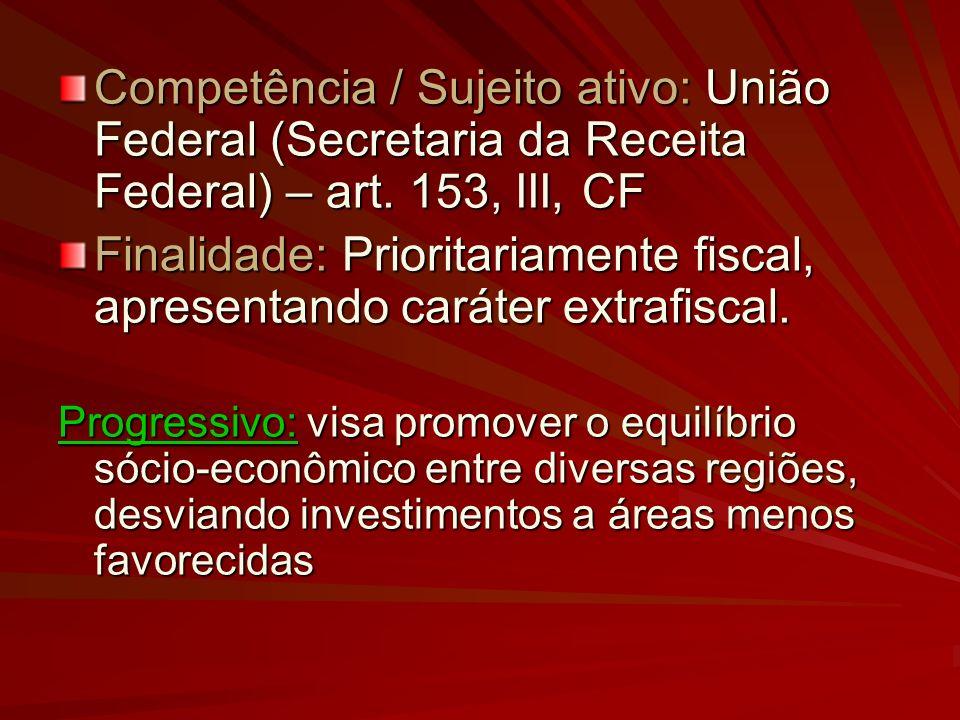 Competência / Sujeito ativo: União Federal (Secretaria da Receita Federal) – art. 153, III, CF Finalidade: Prioritariamente fiscal, apresentando carát