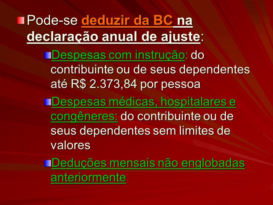 Pode-se deduzir da BC na declaração anual de ajuste: Despesas com instrução: do contribuinte ou de seus dependentes até R$ 2.373,84 por pessoa Despesa