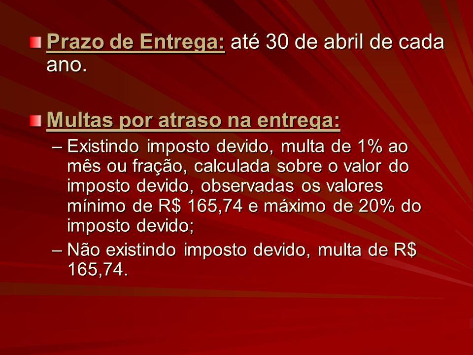 Prazo de Entrega: até 30 de abril de cada ano. Multas por atraso na entrega: –Existindo imposto devido, multa de 1% ao mês ou fração, calculada sobre