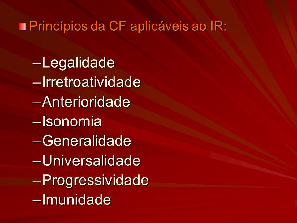 Princípios da CF aplicáveis ao IR: –Legalidade –Irretroatividade –Anterioridade –Isonomia –Generalidade –Universalidade –Progressividade –Imunidade