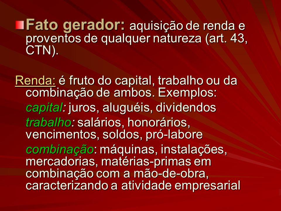 Fato gerador: aquisição de renda e proventos de qualquer natureza (art. 43, CTN). Renda: é fruto do capital, trabalho ou da combinação de ambos. Exemp
