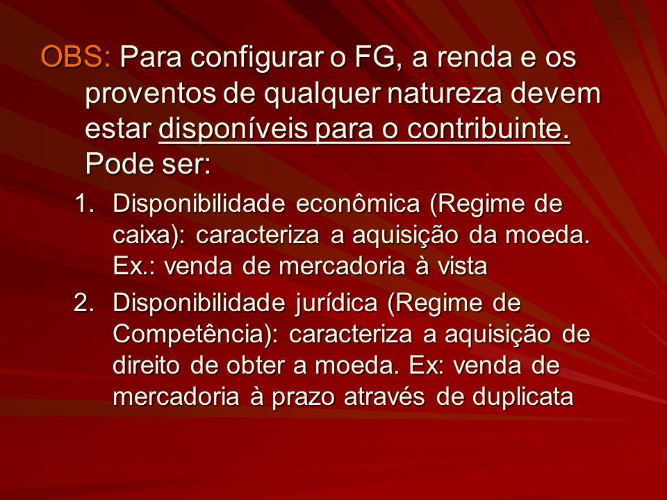 OBS: Para configurar o FG, a renda e os proventos de qualquer natureza devem estar disponíveis para o contribuinte. Pode ser: 1.Disponibilidade econôm