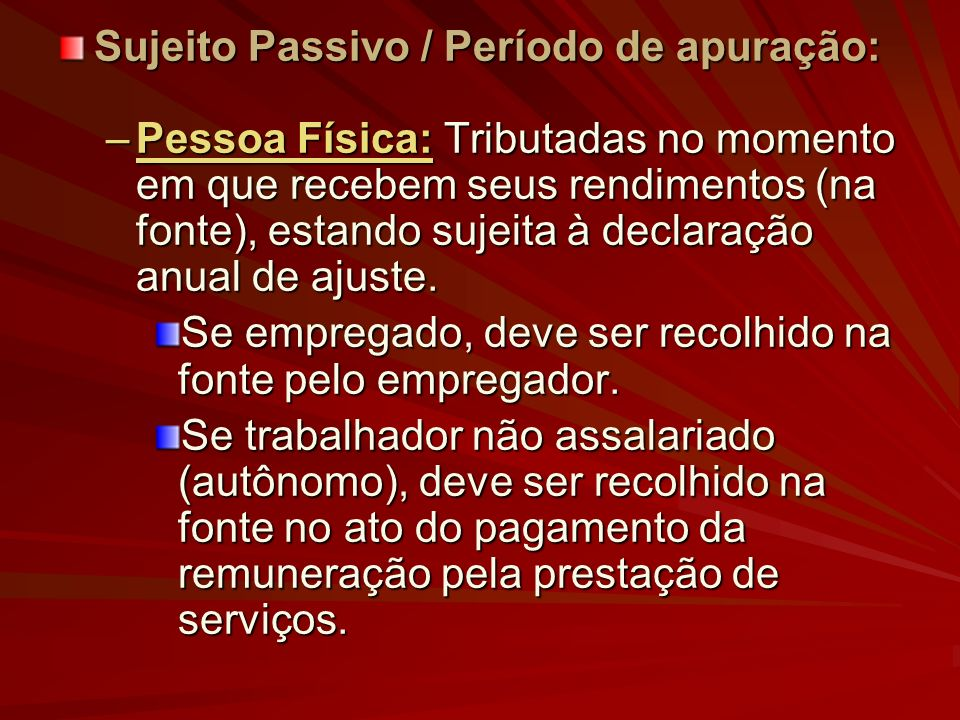 Sujeito Passivo / Período de apuração: –Pessoa Física: Tributadas no momento em que recebem seus rendimentos (na fonte), estando sujeita à declaração