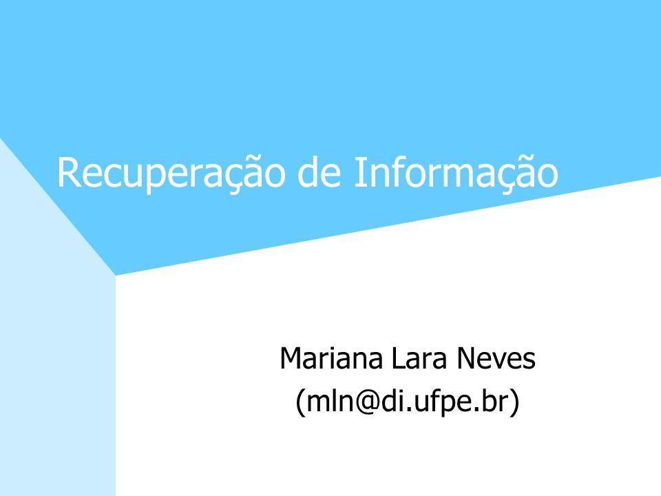 Recuperação de Informação Mariana Lara Neves (mln@di.ufpe.br)