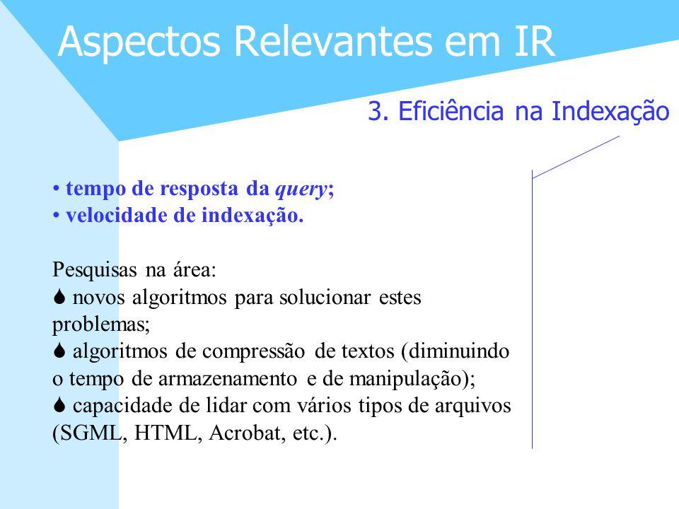 12 Aspectos Relevantes em IR 3. Eficiência na Indexação tempo de resposta da query; velocidade de indexação. Pesquisas na área: S novos algoritmos par