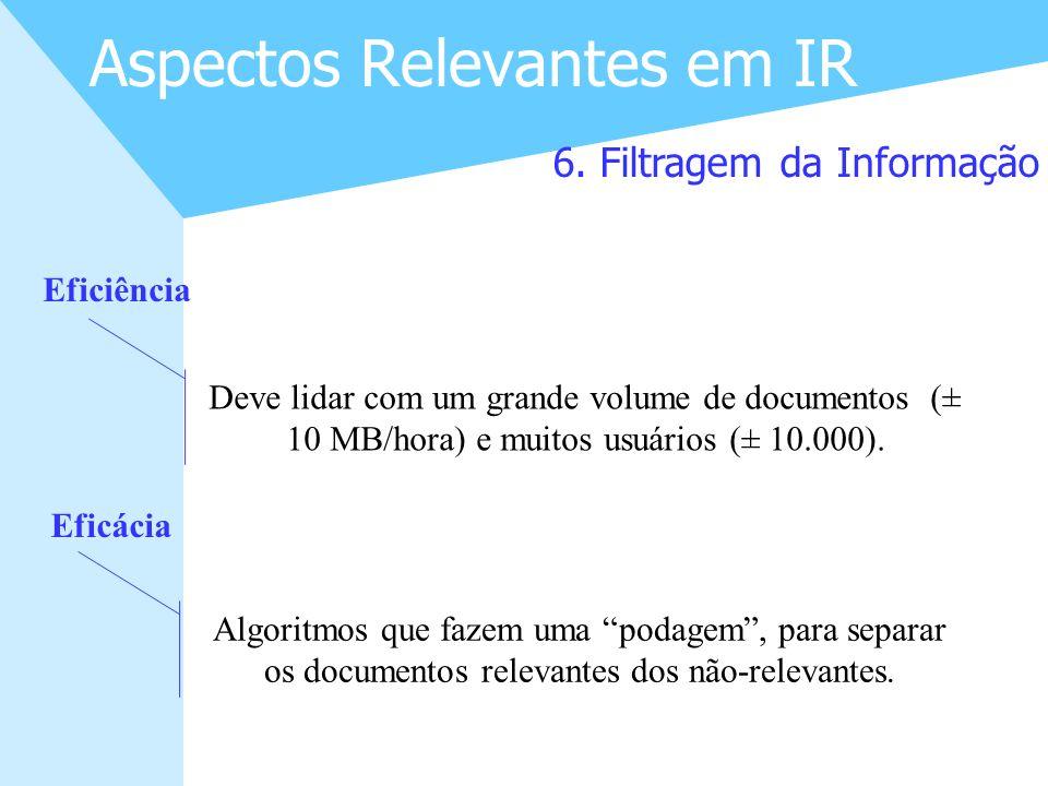 16 Aspectos Relevantes em IR 6. Filtragem da Informação Deve lidar com um grande volume de documentos (± 10 MB/hora) e muitos usuários (± 10.000). Efi