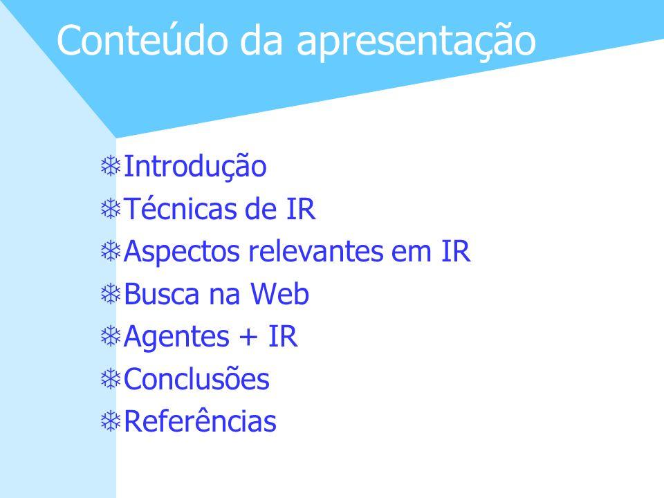 2 Conteúdo da apresentação TIntrodução TTécnicas de IR TAspectos relevantes em IR TBusca na Web TAgentes + IR TConclusões TReferências