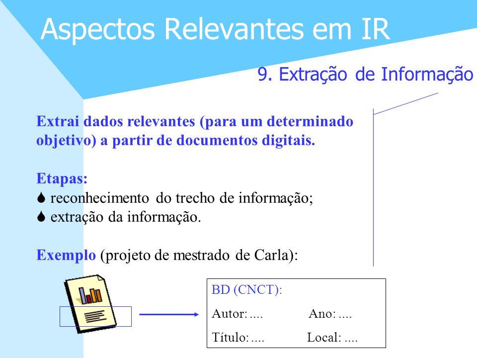 20 Aspectos Relevantes em IR 9. Extração de Informação Extrai dados relevantes (para um determinado objetivo) a partir de documentos digitais. Etapas: