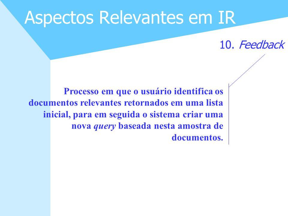 22 Aspectos Relevantes em IR 10. Feedback Processo em que o usuário identifica os documentos relevantes retornados em uma lista inicial, para em segui
