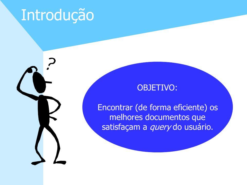 4 Introdução OBJETIVO: Encontrar (de forma eficiente) os melhores documentos que satisfaçam a query do usuário.