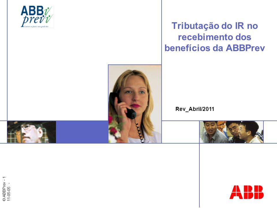 © ABBPrev - 1 11-05-05 - Tributação do IR no recebimento dos benefícios da ABBPrev Rev_Abril/2011
