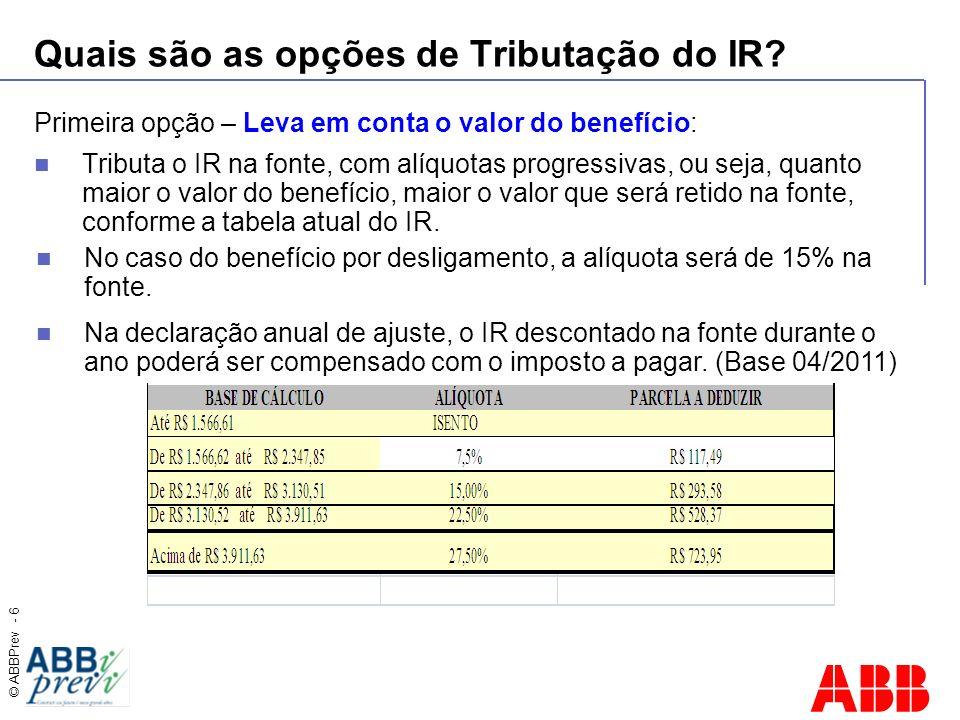 © ABBPrev - 6 Quais são as opções de Tributação do IR? Primeira opção – Leva em conta o valor do benefício: Tributa o IR na fonte, com alíquotas progr