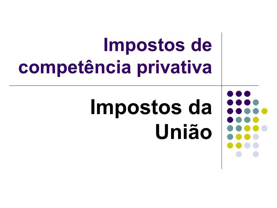 Impostos de competência privativa Impostos da União