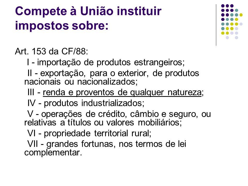 Compete à União instituir impostos sobre: Art. 153 da CF/88: I - importação de produtos estrangeiros; II - exportação, para o exterior, de produtos na