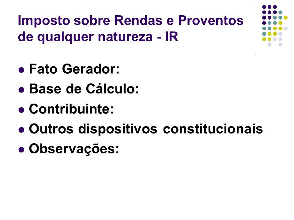 Imposto sobre Rendas e Proventos de qualquer natureza - IR Fato Gerador: Base de Cálculo: Contribuinte: Outros dispositivos constitucionais Observaçõe