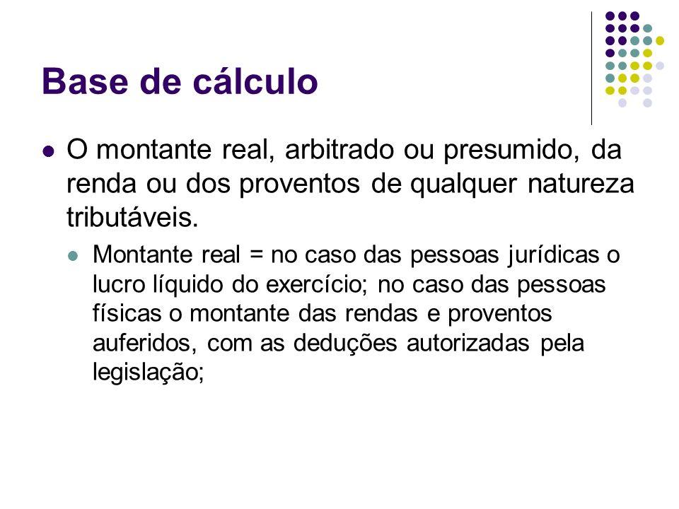Base de cálculo O montante real, arbitrado ou presumido, da renda ou dos proventos de qualquer natureza tributáveis. Montante real = no caso das pesso